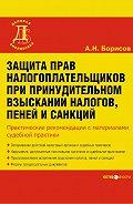 А. Н. Борисов -Защита прав налогоплательщиков при принудительном взыскании налогов, пеней и санкций