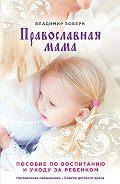 Владимир Михайлович Зоберн -Православная мама. Пособие по воспитанию и уходу за ребенком