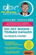 Алексей Москалев - 120 лет жизни – только начало. Как победить старение?