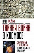 Олег Фейгин - Тайная война в космосе. Секретные технологии аномальных явлений