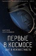 Антон Первушин -Первые в космосе. Шаг в неизвестность