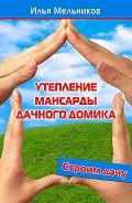 Илья Мельников - Утепление мансарды дачного домика