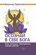 Владимир Лермонтов -Осознай в себе Бога. Как создать реальность своей мечты