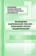 Коллектив Авторов - Молодежь современной России – ключевой ресурс модернизации