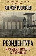 Алексей Ростовцев -Резидентура. Я служил вместе с Путиным