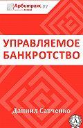 Даниил Савченко -Управляемое банкротство
