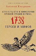 Анатолий Кондрашов - Кто есть кто в мифологии Древней Греции и Рима. 1738 героев и мифов