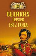 Алексей Шишов - 100 великих героев 1812 года
