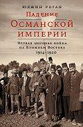 Юджин Роган -Падение Османской империи: Первая мировая война на Ближнем Востоке, 1914–1920