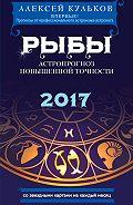 Алексей Кульков -Рыбы. 2017. Астропрогноз повышенной точности со звездными картами на каждый месяц