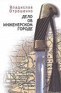 Владислав Отрошенко -Дело об инженерском городе (сборник)