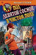 Валерий Гусев -Под девятой сосной в чистом поле