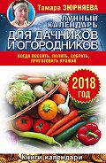 Тамара Зюрняева -Лунный календарь для дачников и огородников. 2018 год. Когда посеять, полить, собрать, приготовить урожай