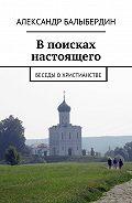 Александр Балыбердин -В поисках настоящего. Беседы о христианстве