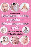 Валерия Фадеева - Беременность и роды – обыкновенное чудо. Первая книга будущей мамы