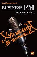 Юрий Воскресенский -Хулиганы в бизнесе: История успеха Business FM