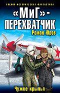 Роман Александрович Юров -«МиГ» – перехватчик. Чужие крылья