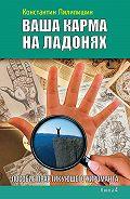 Константин Пилипишин - Ваша карма на ладонях. Пособие практикующего хироманта. Книга 4