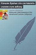 Эпосы, легенды и сказания -Начали братья эти составлять славянскую азбуку