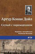 Артур Конан Дойл - Случай с переводчиком