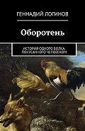 Геннадий Логинов -Оборотень. История одного волка, покусанного человеком