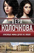 Вера Колочкова -Красивые мамы дочек не любят