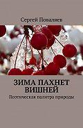 Сергей Поваляев -Зима пахнет вишней. Поэтическая палитра природы
