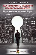 Сергей Змеев - Как принимать решения правильно и быстро. Решимость – твой Путь