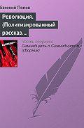 Евгений Попов -Революция. (Политизированный рассказ о любви 18+)