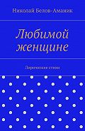 Николай Белов-Аманик -Любимой женщине