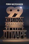 Роман Масленников - 99 коротких рецензий на книги о пиаре