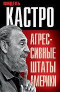 Фидель Кастро - Агрессивные Штаты Америки (сборник)