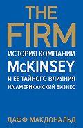 Дафф Макдональд -The Firm. История компании McKinsey и ее тайного влияния на американский бизнес