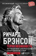 Ричард Брэнсон -Теряя невинность: Как я построил бизнес, делая все по-своему и получая удовольствие от жизни