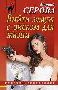 Марина Серова - Выйти замуж с риском для жизни