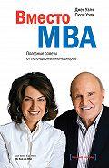 Джек Уэлч, Сюзи Уэлч - Вместо MBA. Полезные советы от легендарных менеджеров