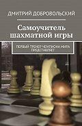 Дмитрий Добровольский -Самоучитель шахматнойигры. Первый тренер чемпиона мира представляет