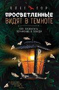 Олег Гор -Просветленные видят в темноте. Как превратить поражение в победу