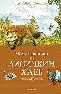 Михаил Пришвин - Лисичкин хлеб (сборник)