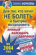 Тамара Зюрняева -Для тех, кто хочет не болеть и быстрее выздороветь. Лунный календарь здоровья на 2014 год