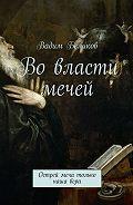 Вадим Беликов -Во власти мечей. Острей меча только наша вера