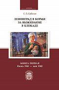 Геннадий Соболев -Ленинград в борьбе за выживание в блокаде. Книга первая: июнь 1941 – май 1942
