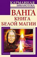Ангелина Макова -Ванга. Книга белой магии