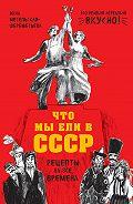 Инна Метельская-Шереметьева -Что мы ели в СССР. Рецепты на все времена