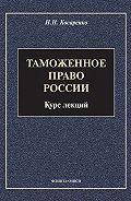 Н. Н. Косаренко - Таможенное право России. Курс лекций