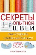 Илья Мельников -Секреты опытной швеи: как открыть швейный бизнес