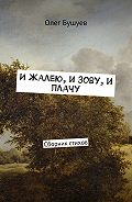 Олег Бушуев -И жалею, и зову, и плачу. Сборник стихов