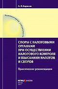 А. Н. Борисов - Споры с налоговыми органами при осуществлении налогового контроля и взыскании налогов и сборов. Практические рекомендации