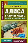 Льюис Кэрролл - Алиса в Стране чудес / Alice's Adventures in Wonderland. Алиса в Зазеркалье / Through the Looking-glass, and What Alice Found There