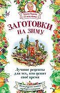 Галина Кизима - Заготовки на зиму. Лучшие рецепты для тех, кто ценит свое время